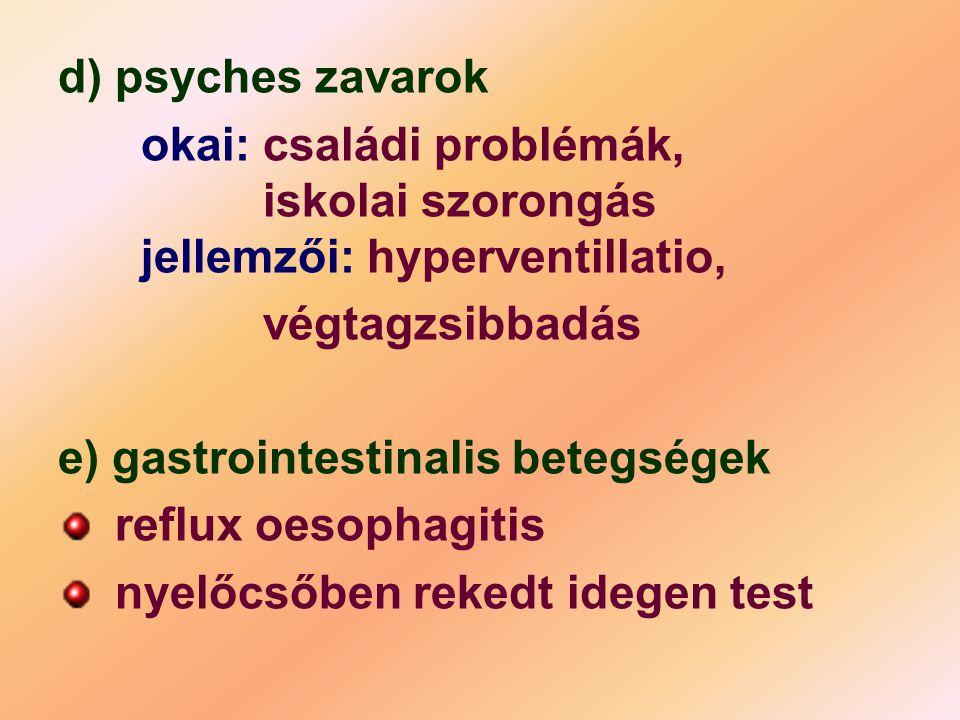 d) psyches zavarok okai: családi problémák, iskolai szorongás jellemzői: hyperventillatio, végtagzsibbadás e) gastrointestinalis betegségek reflux oes