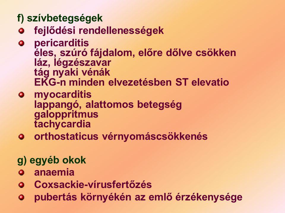 f) szívbetegségek fejlődési rendellenességek pericarditis éles, szúró fájdalom, előre dőlve csökken láz, légzészavar tág nyaki vénák EKG-n minden elve