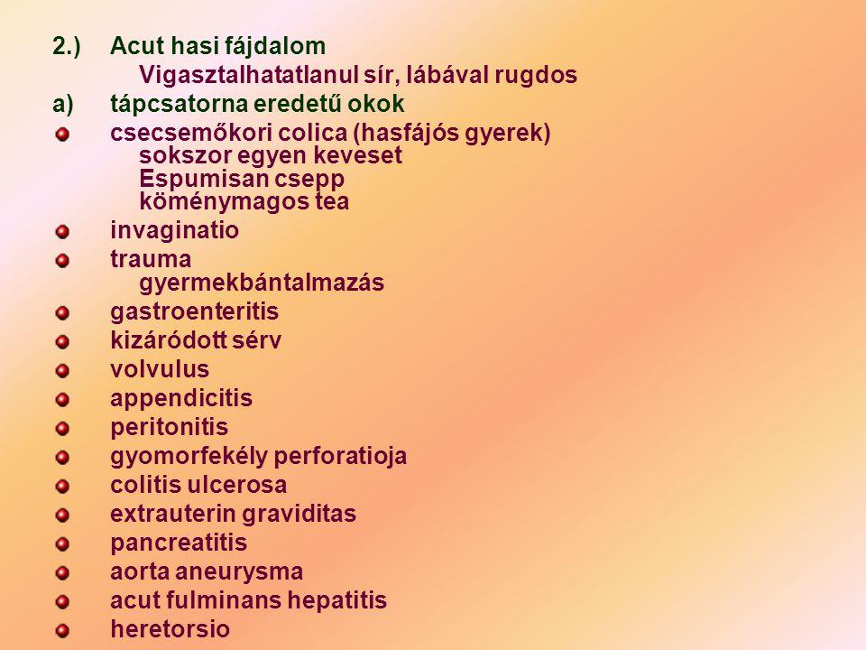 2.)Acut hasi fájdalom Vigasztalhatatlanul sír, lábával rugdos a)tápcsatorna eredetű okok csecsemőkori colica (hasfájós gyerek) sokszor egyen keveset E