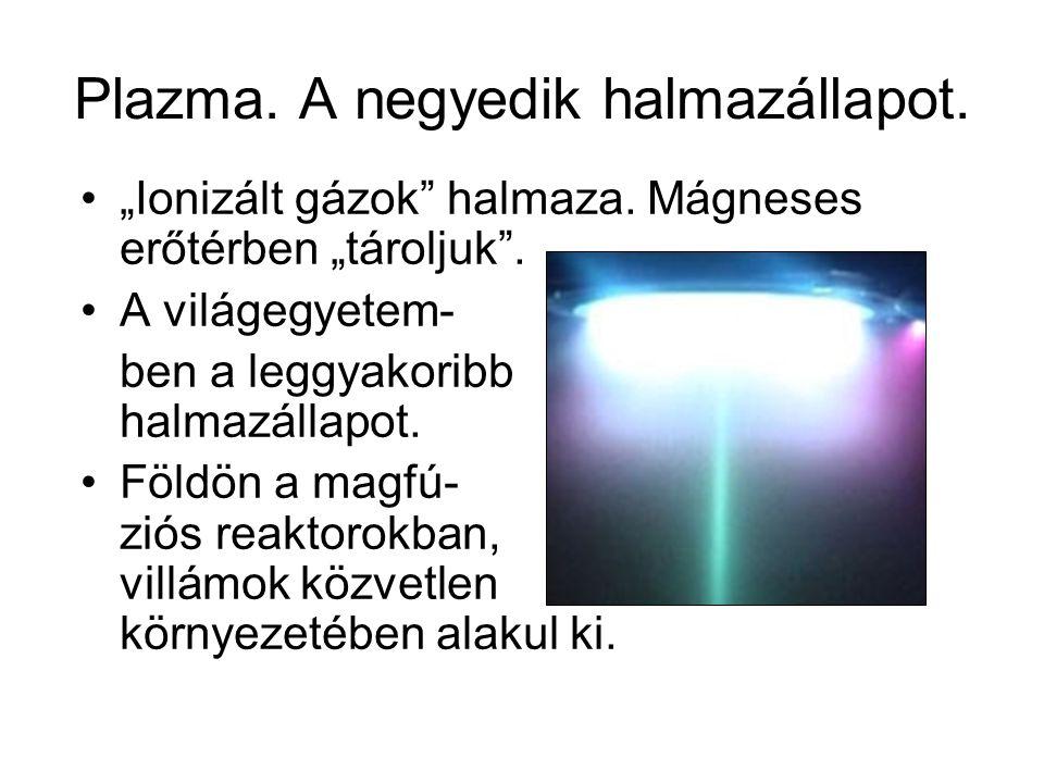 """Plazma. A negyedik halmazállapot. """"Ionizált gázok"""" halmaza. Mágneses erőtérben """"tároljuk"""". A világegyetem- ben a leggyakoribb halmazállapot. Földön a"""