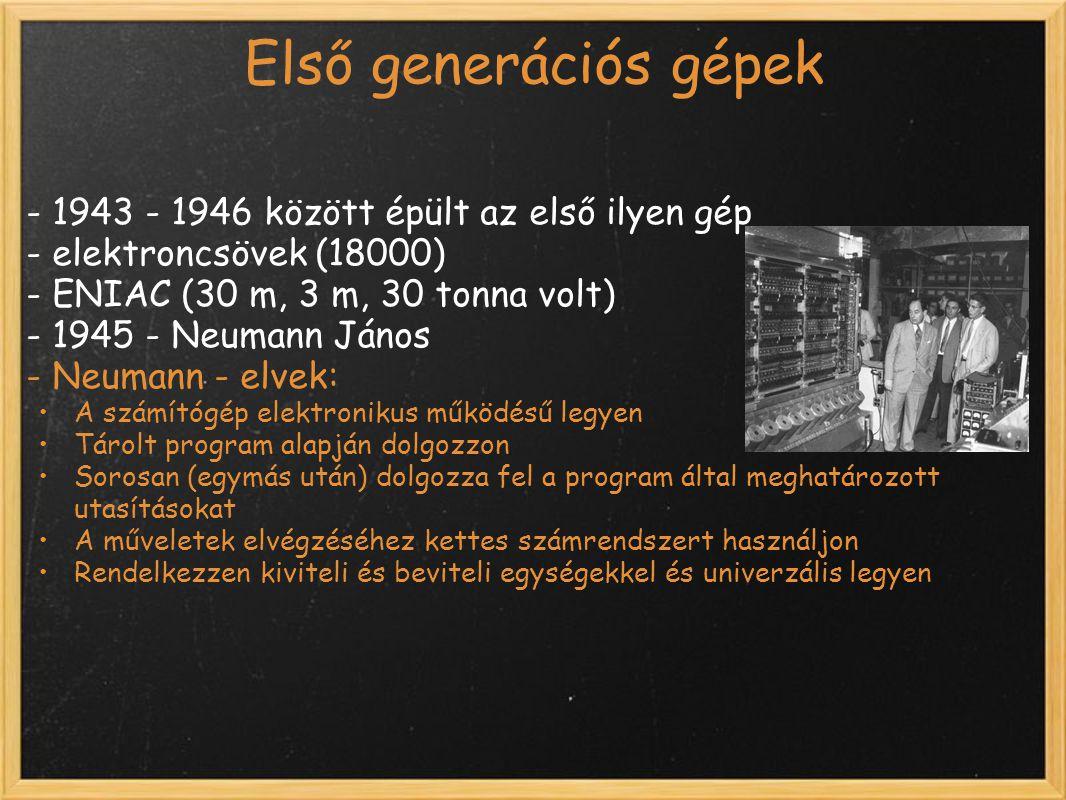 Első generációs gépek - 1943 - 1946 között épült az első ilyen gép - elektroncsövek (18000) - ENIAC (30 m, 3 m, 30 tonna volt) - 1945 - Neumann János - Neumann - elvek: A számítógép elektronikus működésű legyen Tárolt program alapján dolgozzon Sorosan (egymás után) dolgozza fel a program által meghatározott utasításokat A műveletek elvégzéséhez kettes számrendszert használjon Rendelkezzen kiviteli és beviteli egységekkel és univerzális legyen