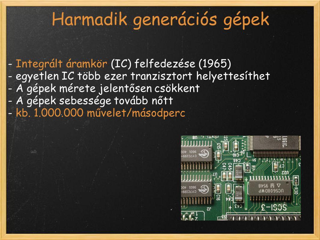 Harmadik generációs gépek - Integrált áramkör (IC) felfedezése (1965) - egyetlen IC több ezer tranzisztort helyettesíthet - A gépek mérete jelentősen csökkent - A gépek sebessége tovább nőtt - kb.