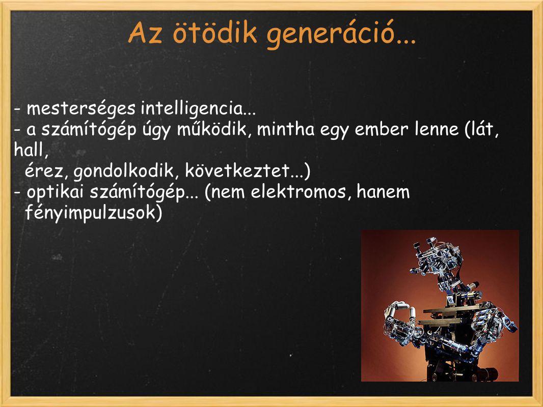 Az ötödik generáció... - mesterséges intelligencia... - a számítógép úgy működik, mintha egy ember lenne (lát, hall, érez, gondolkodik, következtet...