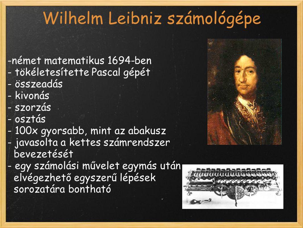 Wilhelm Leibniz számológépe -német matematikus 1694-ben - tökéletesítette Pascal gépét - összeadás - kivonás - szorzás - osztás - 100x gyorsabb, mint az abakusz - javasolta a kettes számrendszer bevezetését - egy számolási művelet egymás után elvégezhető egyszerű lépések sorozatára bontható