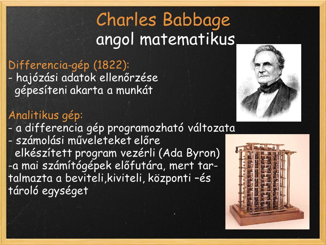 Charles Babbage angol matematikus Differencia-gép (1822): - hajózási adatok ellenőrzése gépesíteni akarta a munkát Analitikus gép: - a differencia gép programozható változata - számolási műveleteket előre elkészített program vezérli (Ada Byron) -a mai számítógépek előfutára, mert tar- talmazta a beviteli,kiviteli, központi –és tároló egységet