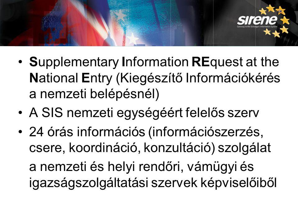 A SIRENE Supplementary Information REquest at the National Entry (Kiegészítő Információkérés a nemzeti belépésnél) A SIS nemzeti egységéért felelős szerv 24 órás információs (információszerzés, csere, koordináció, konzultáció) szolgálat a nemzeti és helyi rendőri, vámügyi és igazságszolgáltatási szervek képviselőiből