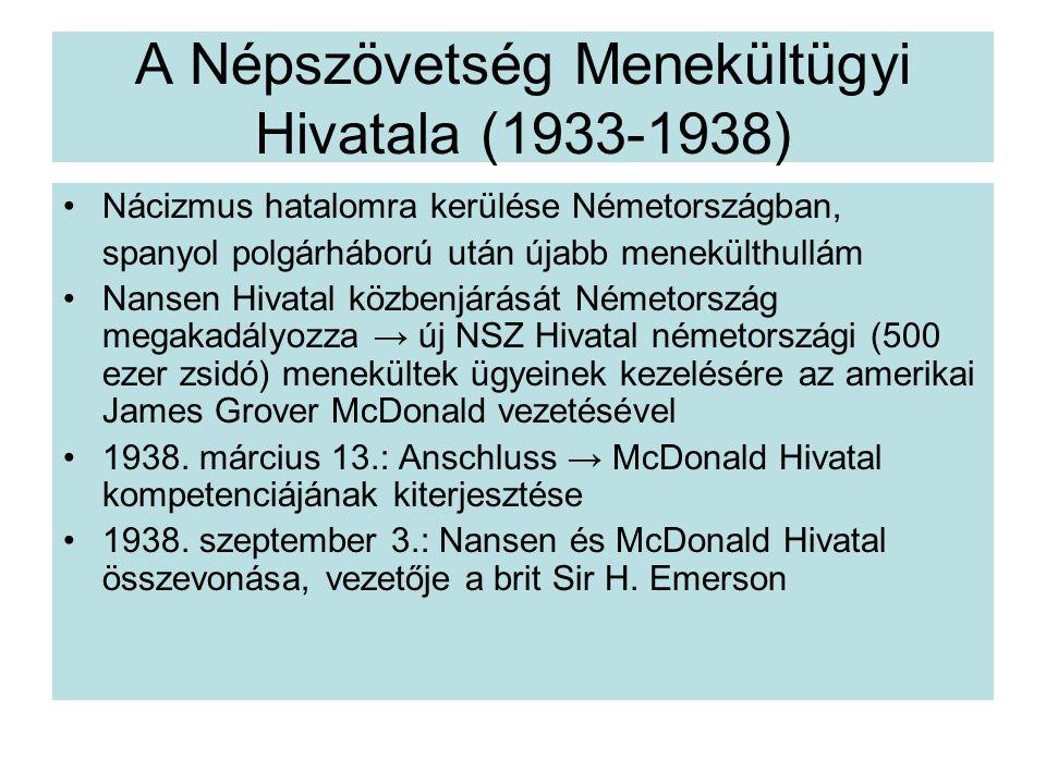 A Népszövetség Menekültügyi Hivatala (1933-1938) Nácizmus hatalomra kerülése Németországban, spanyol polgárháború után újabb menekülthullám Nansen Hivatal közbenjárását Németország megakadályozza → új NSZ Hivatal németországi (500 ezer zsidó) menekültek ügyeinek kezelésére az amerikai James Grover McDonald vezetésével 1938.