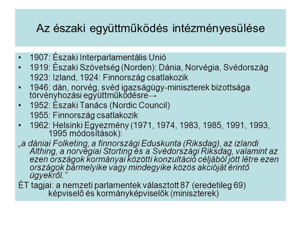 """Az északi együttműködés intézményesülése 1907: Északi Interparlamentális Unió 1919: Északi Szövetség (Norden): Dánia, Norvégia, Svédország 1923: Izland, 1924: Finnország csatlakozik 1946: dán, norvég, svéd igazságügy-miniszterek bizottsága törvényhozási együttműködésre→ 1952: Északi Tanács (Nordic Council) 1955: Finnország csatlakozik 1962: Helsinki Egyezmény (1971, 1974, 1983, 1985, 1991, 1993, 1995 módosítások): """"a dániai Folketing, a finnországi Eduskunta (Riksdag), az izlandi Althing, a norvégiai Storting és a Svédországi Riksdag, valamint az ezen országok kormányai közötti konzultáció céljából jött létre ezen országok bármelyike vagy mindegyike közös akcióját érintő ügyekről. ÉT tagjai: a nemzeti parlamentek választott 87 (eredetileg 69) képviselő és kormányképviselők (miniszterek)"""