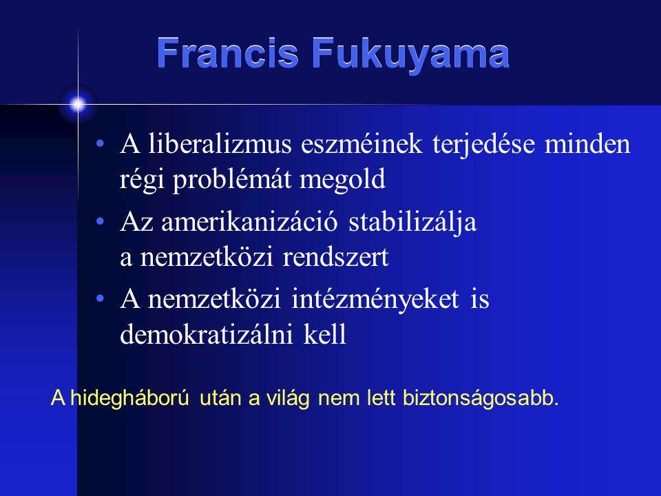 Francis Fukuyama A liberalizmus eszméinek terjedése minden régi problémát megold Az amerikanizáció stabilizálja a nemzetközi rendszert A nemzetközi in