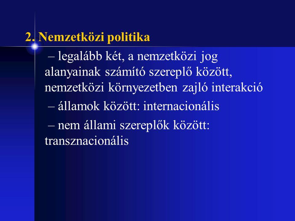 2. Nemzetközi politika – legalább két, a nemzetközi jog alanyainak számító szereplő között, nemzetközi környezetben zajló interakció – államok között: