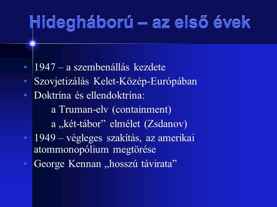 """Hidegháború – az első évek 1947 – a szembenállás kezdete Szovjetizálás Kelet-Közép-Európában Doktrína és ellendoktrína: a Truman-elv (containment) a """""""