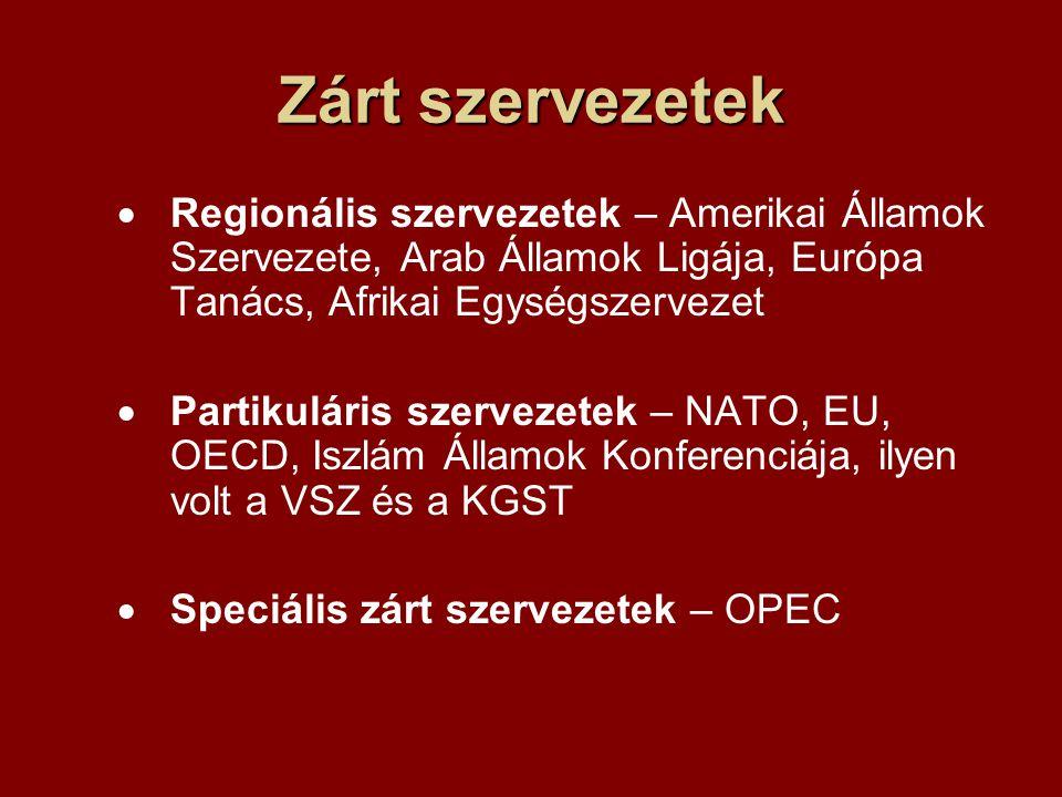 Zárt szervezetek  Regionális szervezetek – Amerikai Államok Szervezete, Arab Államok Ligája, Európa Tanács, Afrikai Egységszervezet  Partikuláris szervezetek – NATO, EU, OECD, Iszlám Államok Konferenciája, ilyen volt a VSZ és a KGST  Speciális zárt szervezetek – OPEC