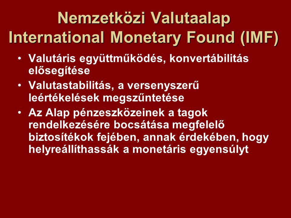 Nemzetközi Valutaalap International Monetary Found (IMF) Valutáris együttműködés, konvertábilitás elősegítése Valutastabilitás, a versenyszerű leértékelések megszűntetése Az Alap pénzeszközeinek a tagok rendelkezésére bocsátása megfelelő biztosítékok fejében, annak érdekében, hogy helyreállíthassák a monetáris egyensúlyt