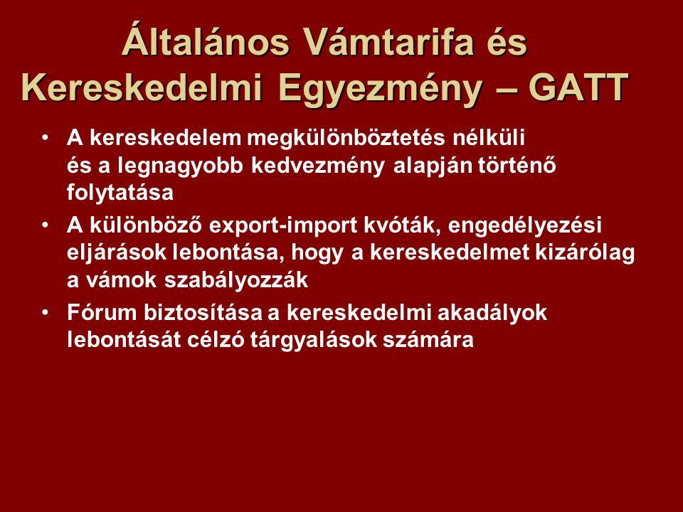 Általános Vámtarifa és Kereskedelmi Egyezmény – GATT A kereskedelem megkülönböztetés nélküli és a legnagyobb kedvezmény alapján történő folytatása A különböző export-import kvóták, engedélyezési eljárások lebontása, hogy a kereskedelmet kizárólag a vámok szabályozzák Fórum biztosítása a kereskedelmi akadályok lebontását célzó tárgyalások számára