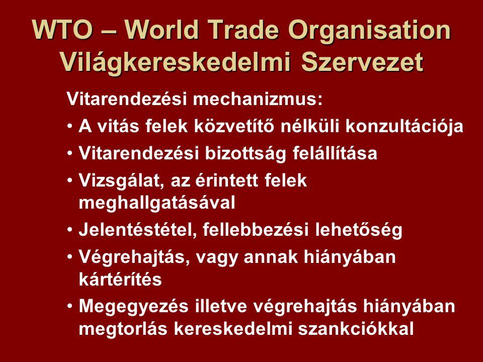 WTO – World Trade Organisation Világkereskedelmi Szervezet Vitarendezési mechanizmus: A vitás felek közvetítő nélküli konzultációja Vitarendezési bizottság felállítása Vizsgálat, az érintett felek meghallgatásával Jelentéstétel, fellebbezési lehetőség Végrehajtás, vagy annak hiányában kártérítés Megegyezés illetve végrehajtás hiányában megtorlás kereskedelmi szankciókkal