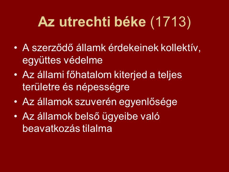 Az utrechti béke (1713) A szerződő államk érdekeinek kollektív, együttes védelme Az állami főhatalom kiterjed a teljes területre és népességre Az államok szuverén egyenlősége Az államok belső ügyeibe való beavatkozás tilalma