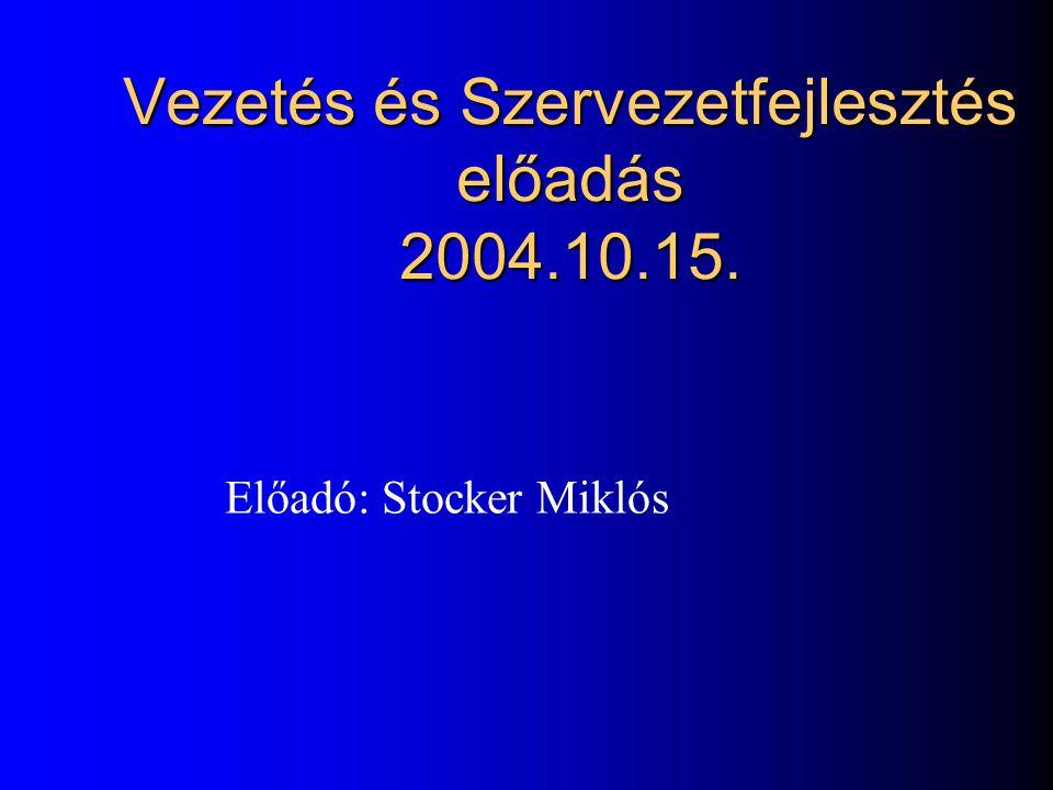 Vezetés és Szervezetfejlesztés előadás 2004.10.15. Előadó: Stocker Miklós
