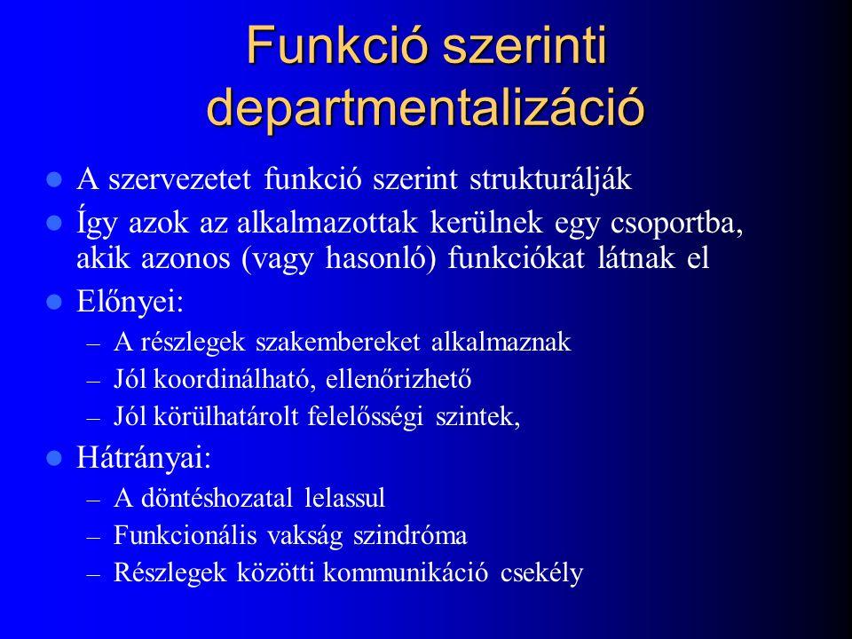 Funkció szerinti departmentalizáció A szervezetet funkció szerint strukturálják Így azok az alkalmazottak kerülnek egy csoportba, akik azonos (vagy hasonló) funkciókat látnak el Előnyei: – A részlegek szakembereket alkalmaznak – Jól koordinálható, ellenőrizhető – Jól körülhatárolt felelősségi szintek, Hátrányai: – A döntéshozatal lelassul – Funkcionális vakság szindróma – Részlegek közötti kommunikáció csekély