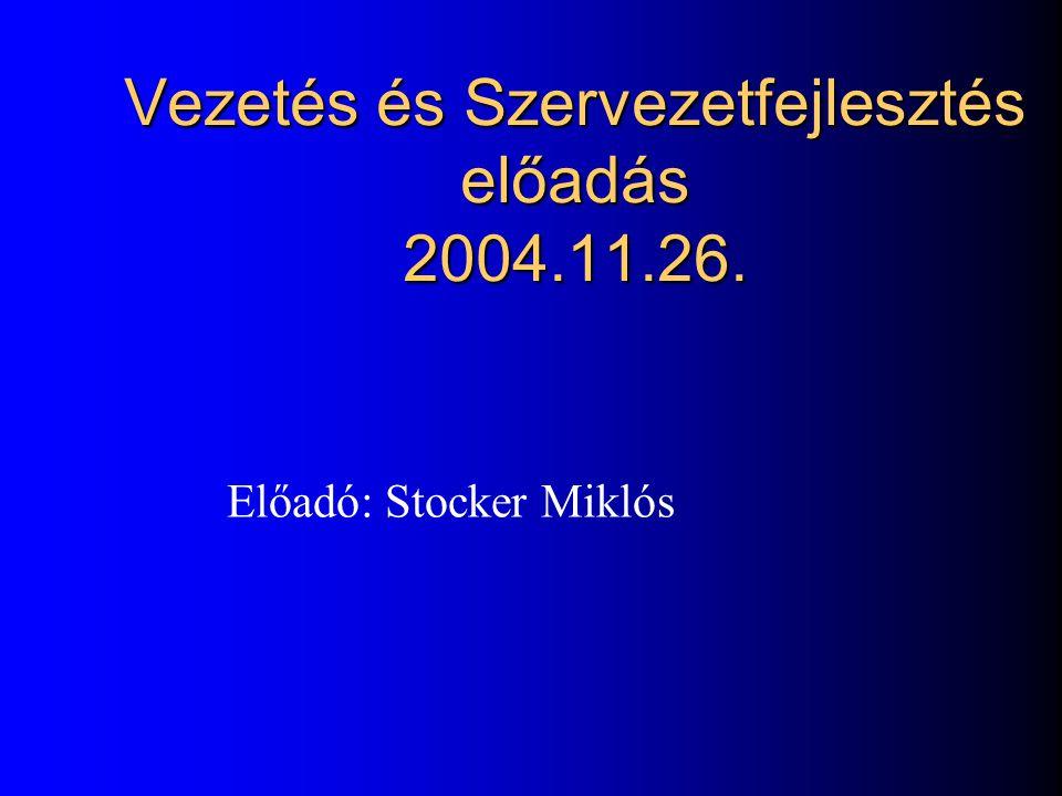Vezetés és Szervezetfejlesztés előadás 2004.11.26. Előadó: Stocker Miklós