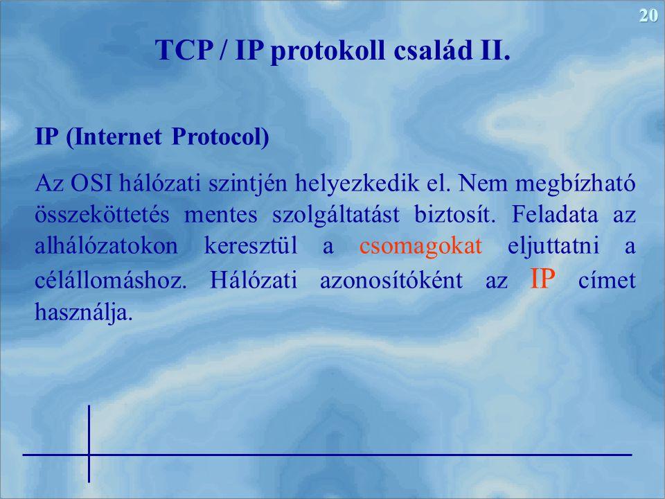 20 TCP / IP protokoll család II. IP (Internet Protocol) Az OSI hálózati szintjén helyezkedik el. Nem megbízható összeköttetés mentes szolgáltatást biz