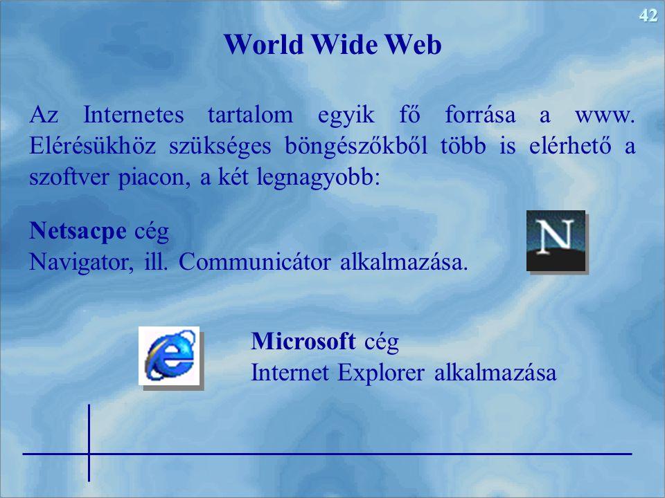 42 Az Internetes tartalom egyik fő forrása a www. Elérésükhöz szükséges böngészőkből több is elérhető a szoftver piacon, a két legnagyobb: World Wide