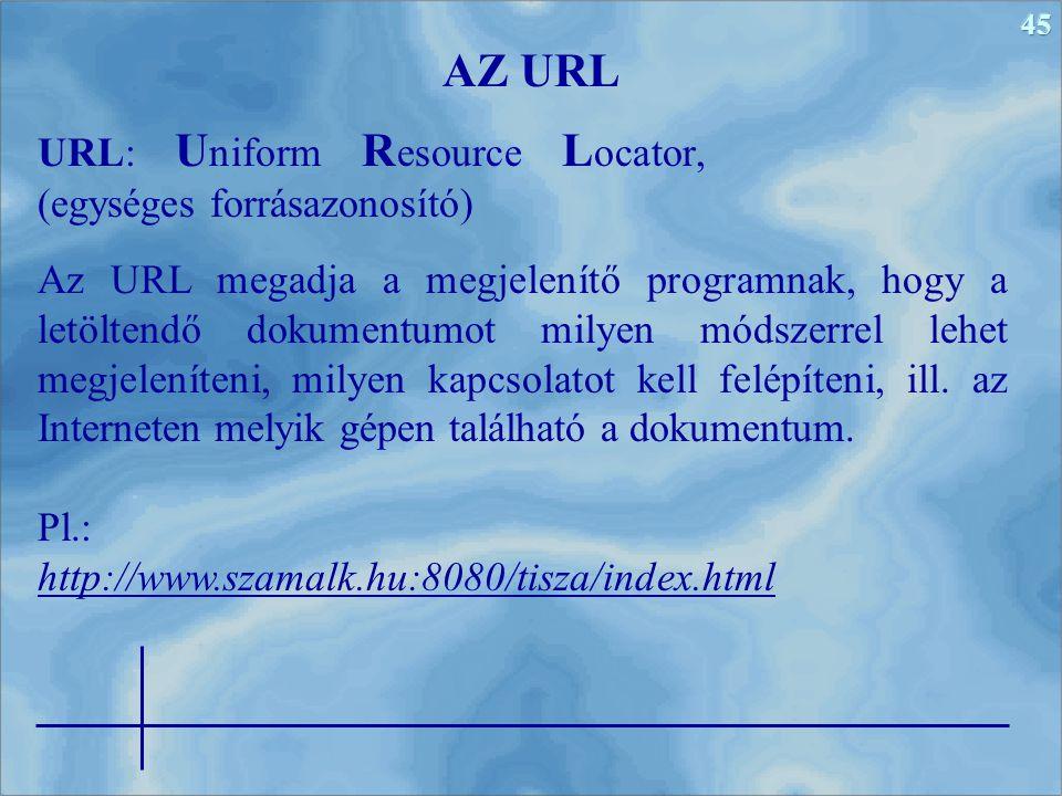 45 URL: U niform R esource L ocator, (egységes forrásazonosító) AZ URL Az URL megadja a megjelenítő programnak, hogy a letöltendő dokumentumot milyen módszerrel lehet megjeleníteni, milyen kapcsolatot kell felépíteni, ill.