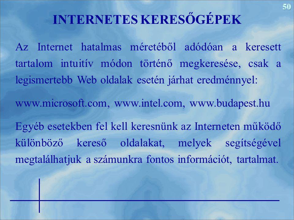 50 Az Internet hatalmas méretéből adódóan a keresett tartalom intuitív módon történő megkeresése, csak a legismertebb Web oldalak esetén járhat eredménnyel: www.microsoft.com, www.intel.com, www.budapest.hu Egyéb esetekben fel kell keresnünk az Interneten működő különböző kereső oldalakat, melyek segítségével megtalálhatjuk a számunkra fontos információt, tartalmat.