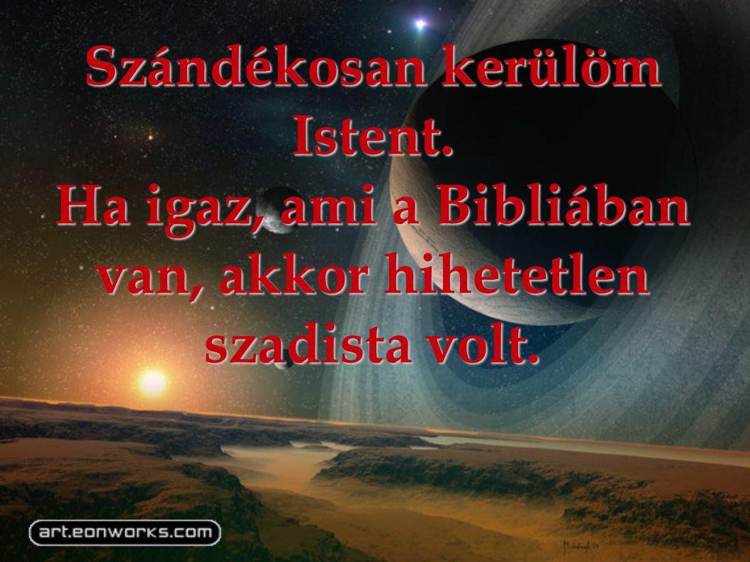 Szándékosan kerülöm Istent. Ha igaz, ami a Bibliában van, akkor hihetetlen szadista volt.