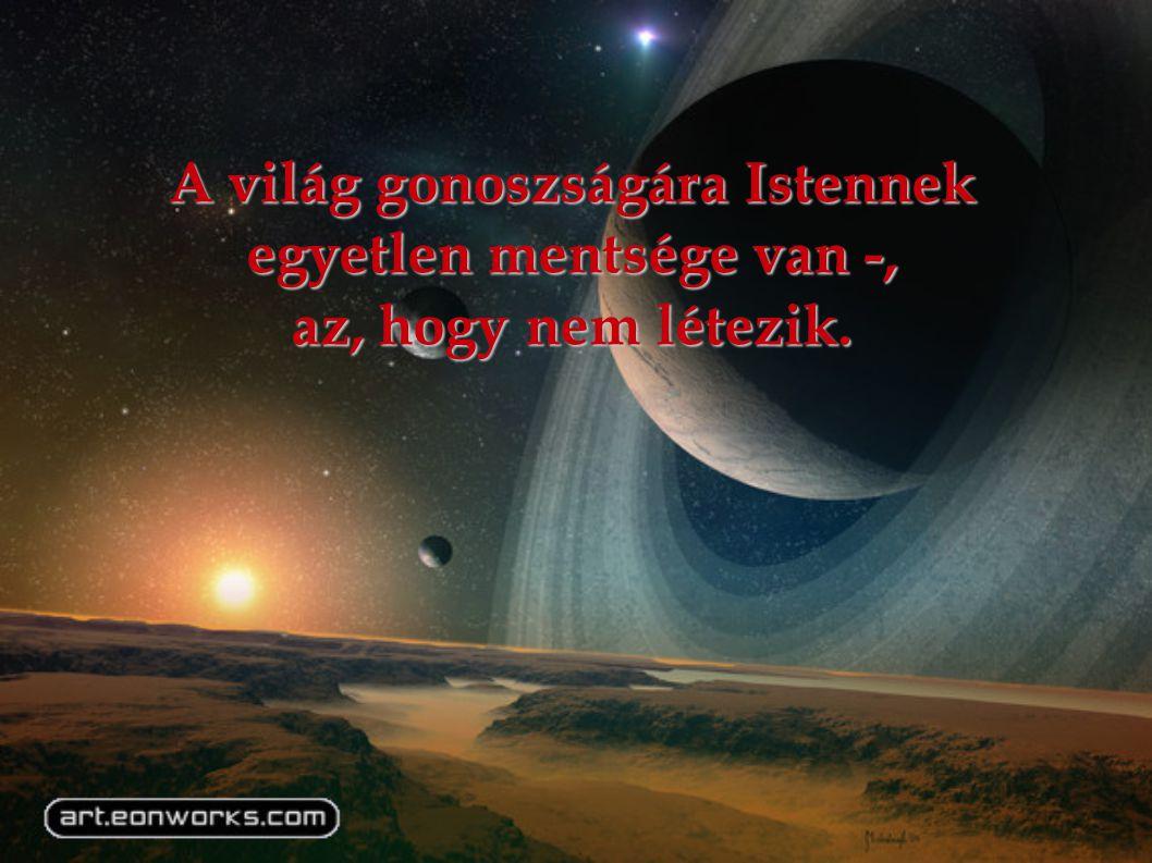 A világ gonoszságára Istennek egyetlen mentsége van -, az, hogy nem létezik.