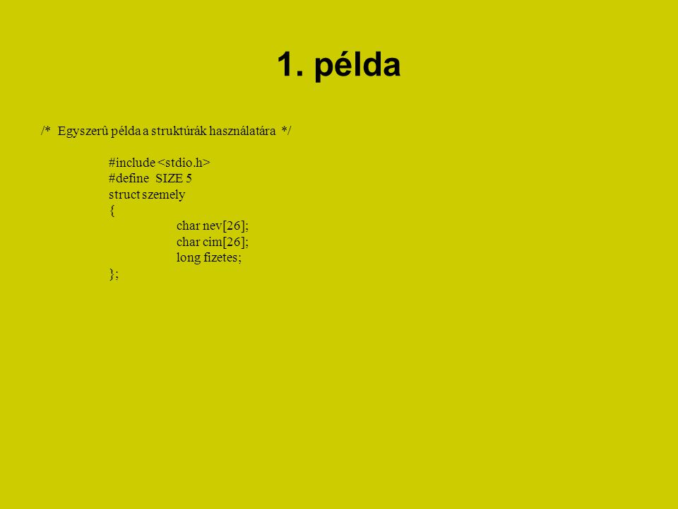 1. példa /* Egyszerû példa a struktúrák használatára */ #include #define SIZE 5 struct szemely { char nev[26]; char cim[26]; long fizetes; };