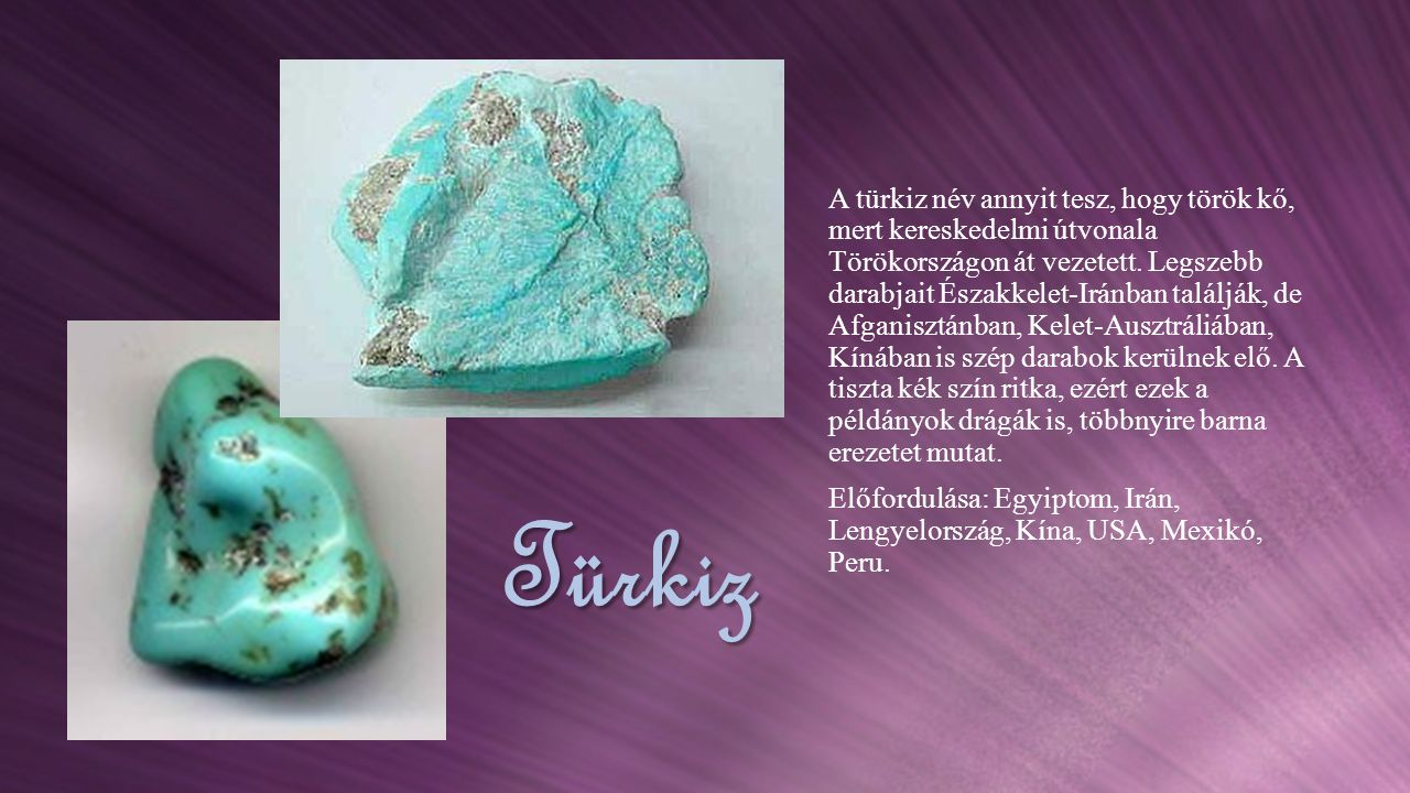 Türkiz A türkiz név annyit tesz, hogy török kő, mert kereskedelmi útvonala Törökországon át vezetett. Legszebb darabjait Északkelet-Iránban találják,