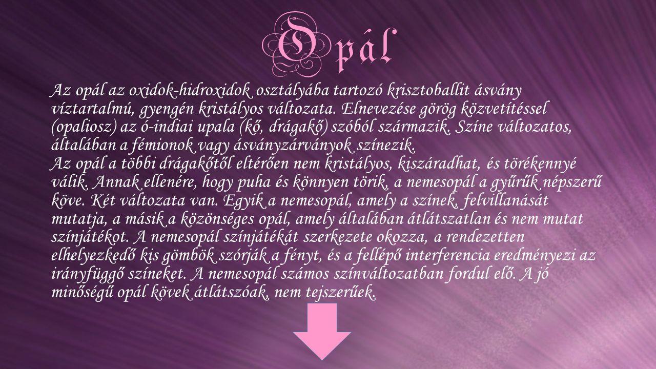 Opál Az opál az oxidok-hidroxidok osztályába tartozó krisztoballit ásvány víztartalmú, gyengén kristályos változata. Elnevezése görög közvetítéssel (o