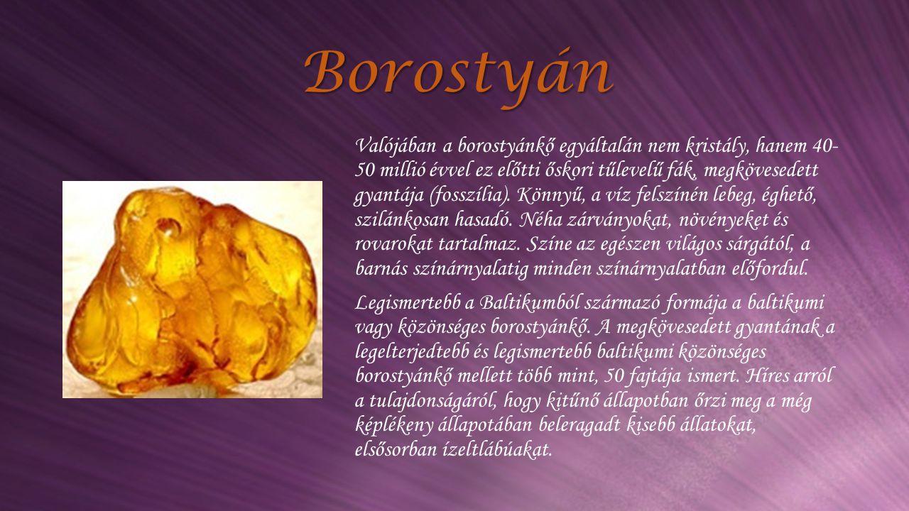 Borostyán Valójában a borostyánkő egyáltalán nem kristály, hanem 40- 50 millió évvel ez előtti őskori tűlevelű fák, megkövesedett gyantája (fosszília)