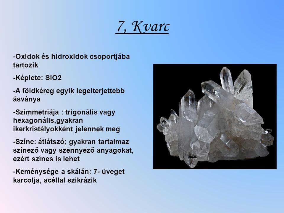 7, Kvarc -Oxidok és hidroxidok csoportjába tartozik -Képlete: SiO2 -A földkéreg egyik legelterjettebb ásványa -Szimmetriája : trigonális vagy hexagonális,gyakran ikerkristályokként jelennek meg -Színe: átlátszó; gyakran tartalmaz színező vagy szennyező anyagokat, ezért színes is lehet -Keménysége a skálán: 7- üveget karcolja, acéllal szikrázik