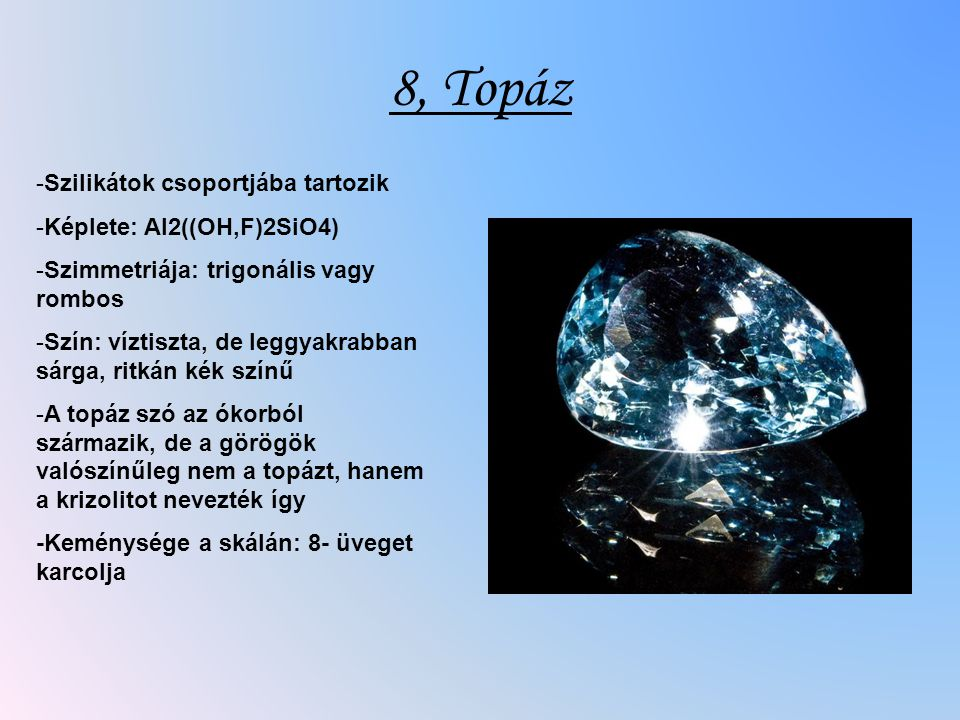 8, Topáz -Szilikátok csoportjába tartozik -Képlete: Al2((OH,F)2SiO4) -Szimmetriája: trigonális vagy rombos -Szín: víztiszta, de leggyakrabban sárga, ritkán kék színű -A topáz szó az ókorból származik, de a görögök valószínűleg nem a topázt, hanem a krizolitot nevezték így -Keménysége a skálán: 8- üveget karcolja