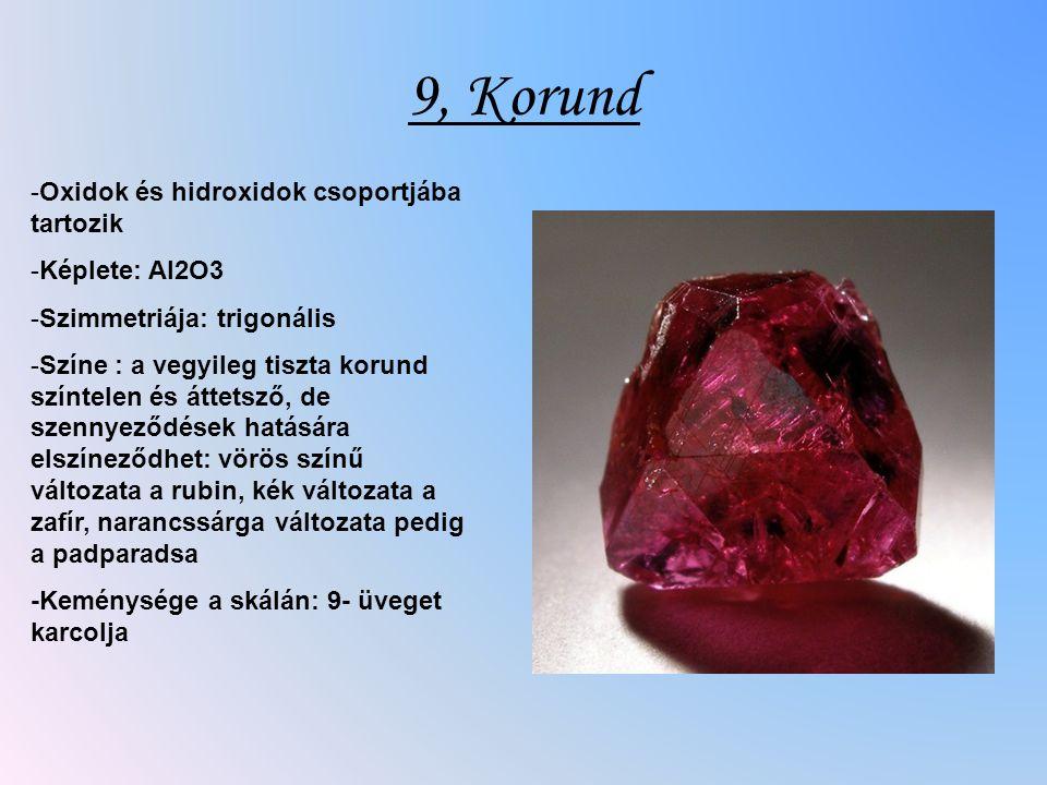 9, Korund -Oxidok és hidroxidok csoportjába tartozik -Képlete: Al2O3 -Szimmetriája: trigonális -Színe : a vegyileg tiszta korund színtelen és áttetsző, de szennyeződések hatására elszíneződhet: vörös színű változata a rubin, kék változata a zafír, narancssárga változata pedig a padparadsa -Keménysége a skálán: 9- üveget karcolja