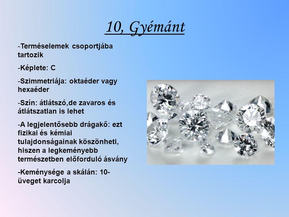 10, Gyémánt -Terméselemek csoportjába tartozik -Képlete: C -Szimmetriája: oktaéder vagy hexaéder -Szín: átlátszó,de zavaros és átlátszatlan is lehet -A legjelentősebb drágakő: ezt fizikai és kémiai tulajdonságainak köszönheti, hiszen a legkeményebb természetben előforduló ásvány -Keménysége a skálán: 10- üveget karcolja