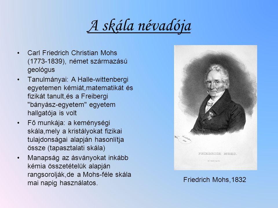 A skála névadója Carl Friedrich Christian Mohs (1773-1839), német származású geológus Tanulmányai: A Halle-wittenbergi egyetemen kémiát,matematikát és fizikát tanult,és a Freibergi bányász-egyetem egyetem hallgatója is volt Fő munkája: a keménységi skála,mely a kristályokat fizikai tulajdonságai alapján hasonlítja össze (tapasztalati skála) Manapság az ásványokat inkább kémia összetételük alapján rangsorolják,de a Mohs-féle skála mai napig használatos.
