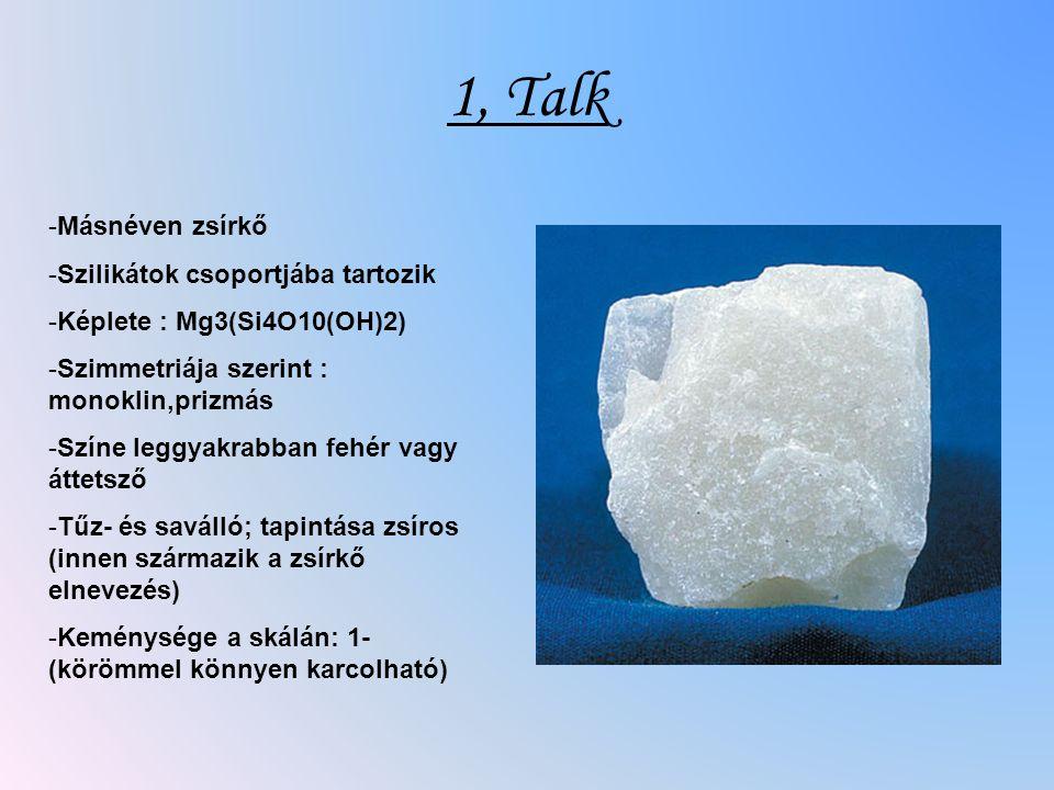 1, Talk -Másnéven zsírkő -Szilikátok csoportjába tartozik -Képlete : Mg3(Si4O10(OH)2) -Szimmetriája szerint : monoklin,prizmás -Színe leggyakrabban fehér vagy áttetsző -Tűz- és saválló; tapintása zsíros (innen származik a zsírkő elnevezés) -Keménysége a skálán: 1- (körömmel könnyen karcolható)