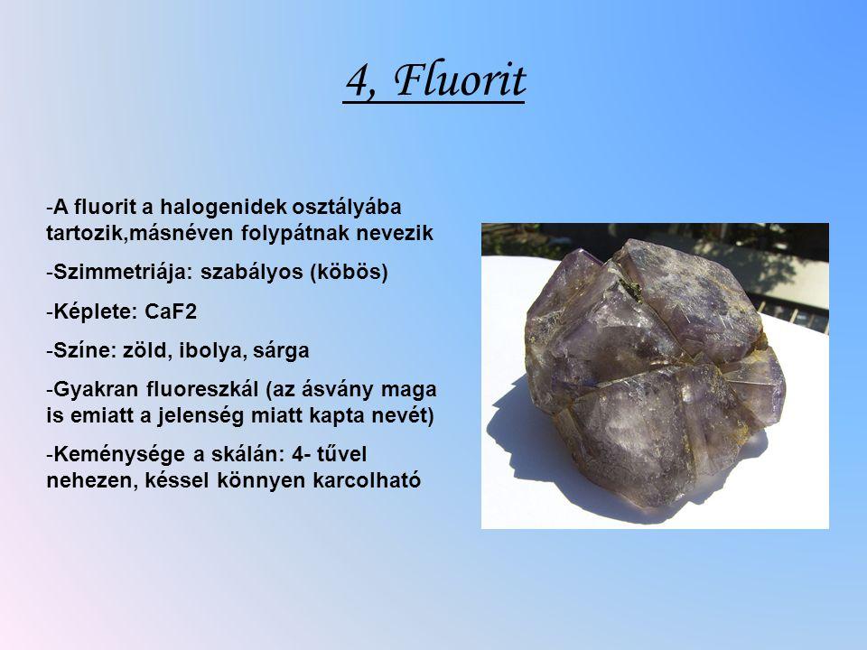 4, Fluorit -A fluorit a halogenidek osztályába tartozik,másnéven folypátnak nevezik -Szimmetriája: szabályos (köbös) -Képlete: CaF2 -Színe: zöld, ibolya, sárga -Gyakran fluoreszkál (az ásvány maga is emiatt a jelenség miatt kapta nevét) -Keménysége a skálán: 4- tűvel nehezen, késsel könnyen karcolható