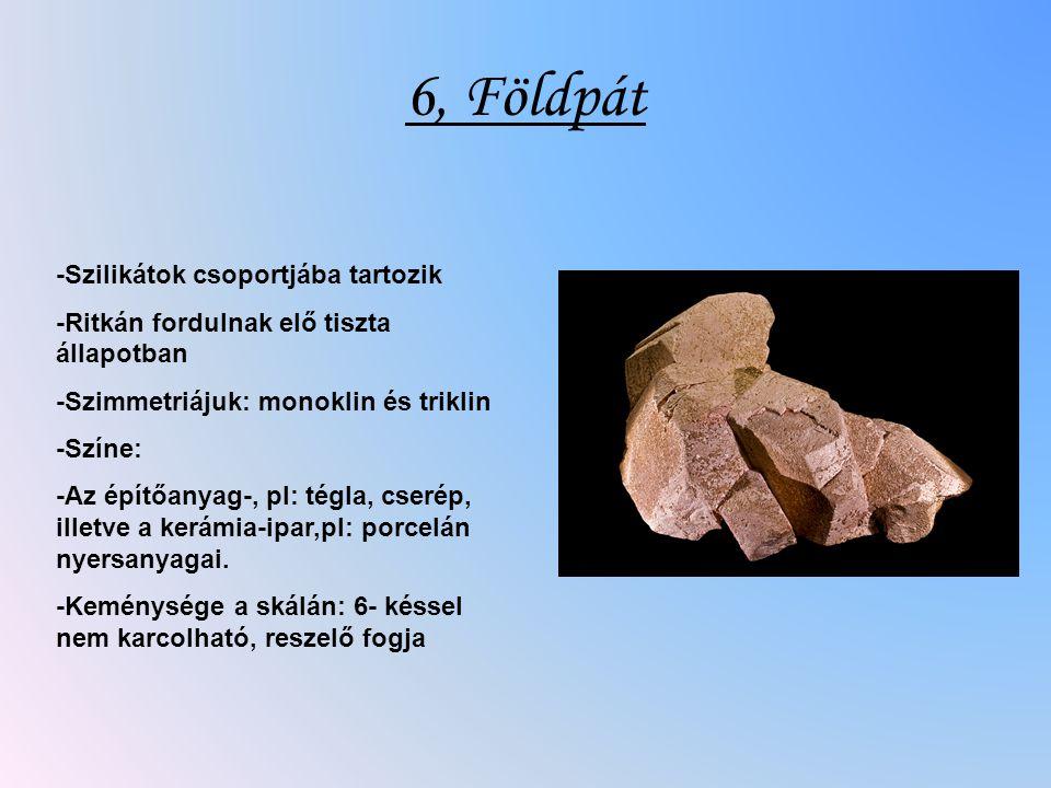 6, Földpát -Szilikátok csoportjába tartozik -Ritkán fordulnak elő tiszta állapotban -Szimmetriájuk: monoklin és triklin -Színe: -Az építőanyag-, pl: t