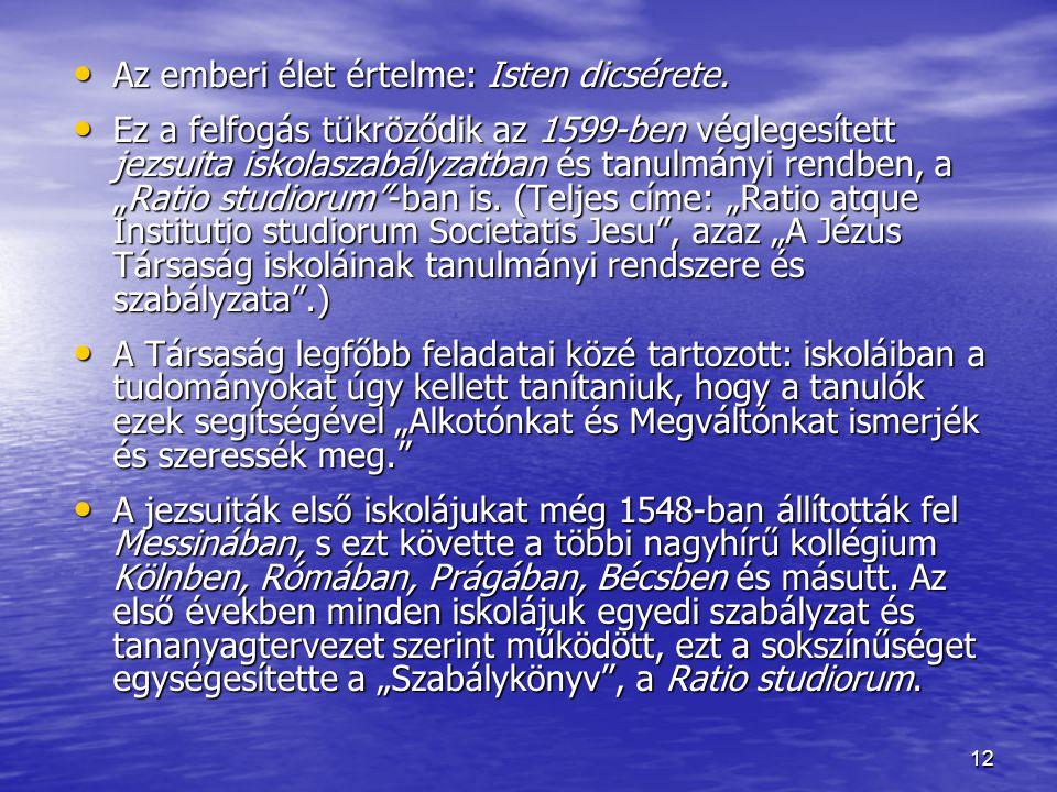 12 Az emberi élet értelme: Isten dicsérete. Az emberi élet értelme: Isten dicsérete. Ez a felfogás tükröződik az 1599-ben véglegesített jezsuita iskol