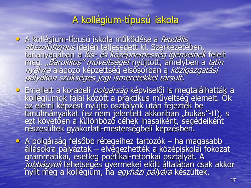 17 A kollégium-típusú iskola működése a feudális abszolutizmus idején teljesedett ki. Szerkezetében, tananyagában a kis- és középnemesség igényeinek f