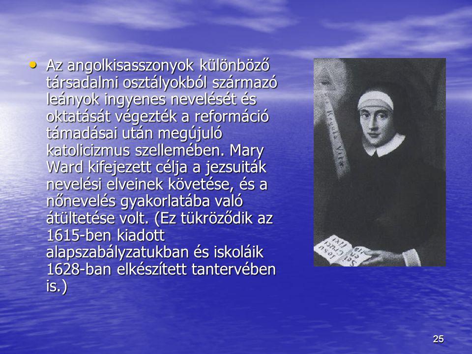 25 Az angolkisasszonyok különböző társadalmi osztályokból származó leányok ingyenes nevelését és oktatását végezték a reformáció támadásai után megújuló katolicizmus szellemében.