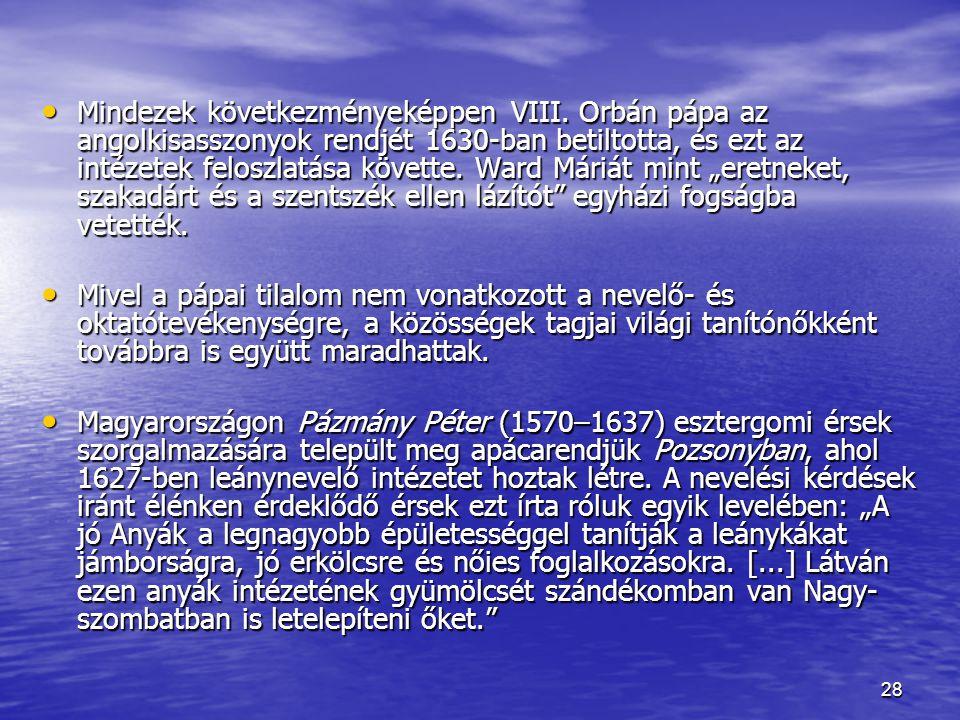 28 Mindezek következményeképpen VIII. Orbán pápa az angolkisasszonyok rendjét 1630-ban betiltotta, és ezt az intézetek feloszlatása követte. Ward Mári