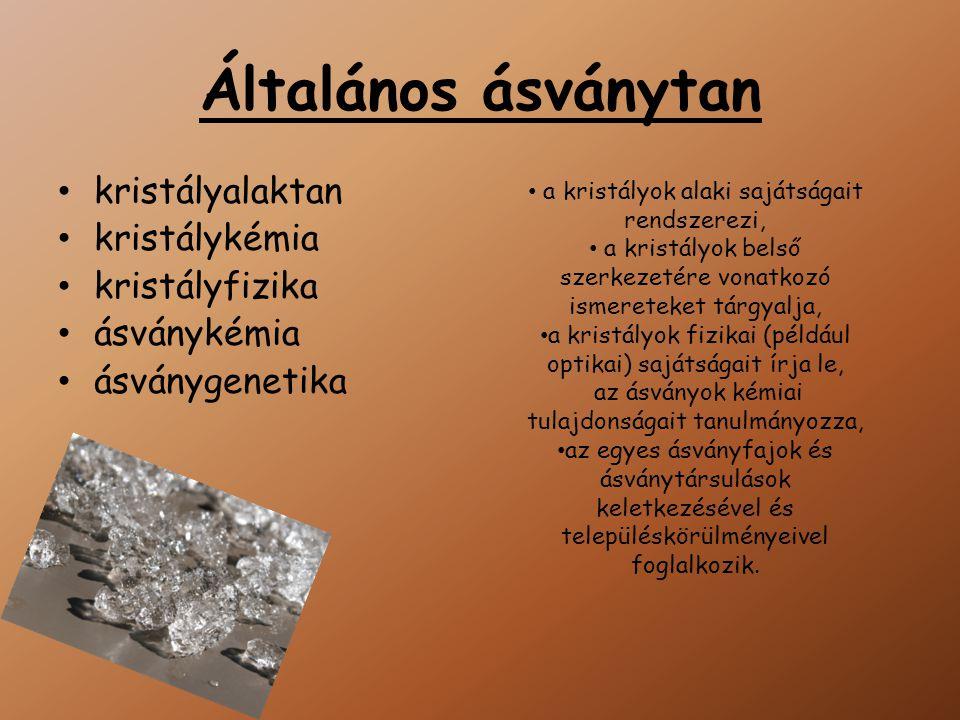 Általános ásványtan kristályalaktan kristálykémia kristályfizika ásványkémia ásványgenetika a kristályok alaki sajátságait rendszerezi, a kristályok belső szerkezetére vonatkozó ismereteket tárgyalja, a kristályok fizikai (például optikai) sajátságait írja le, az ásványok kémiai tulajdonságait tanulmányozza, az egyes ásványfajok és ásványtársulások keletkezésével és településkörülményeivel foglalkozik.