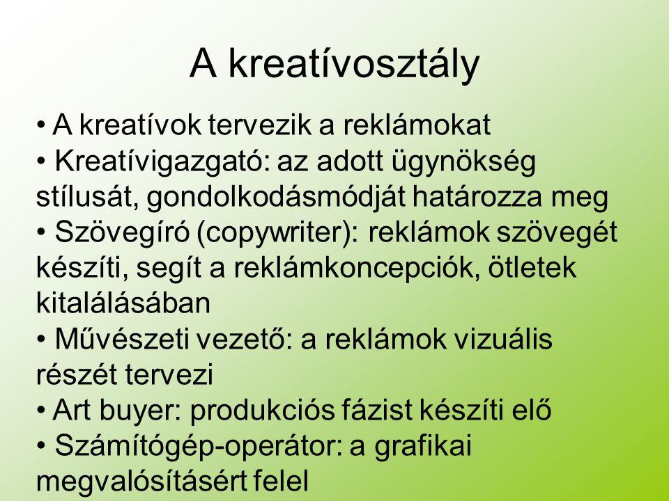 A kreatívosztály A kreatívok tervezik a reklámokat Kreatívigazgató: az adott ügynökség stílusát, gondolkodásmódját határozza meg Szövegíró (copywriter): reklámok szövegét készíti, segít a reklámkoncepciók, ötletek kitalálásában Művészeti vezető: a reklámok vizuális részét tervezi Art buyer: produkciós fázist készíti elő Számítógép-operátor: a grafikai megvalósításért felel