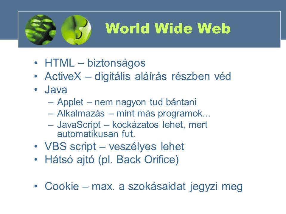 World Wide Web HTML – biztonságos ActiveX – digitális aláírás részben véd Java –Applet – nem nagyon tud bántani –Alkalmazás – mint más programok...