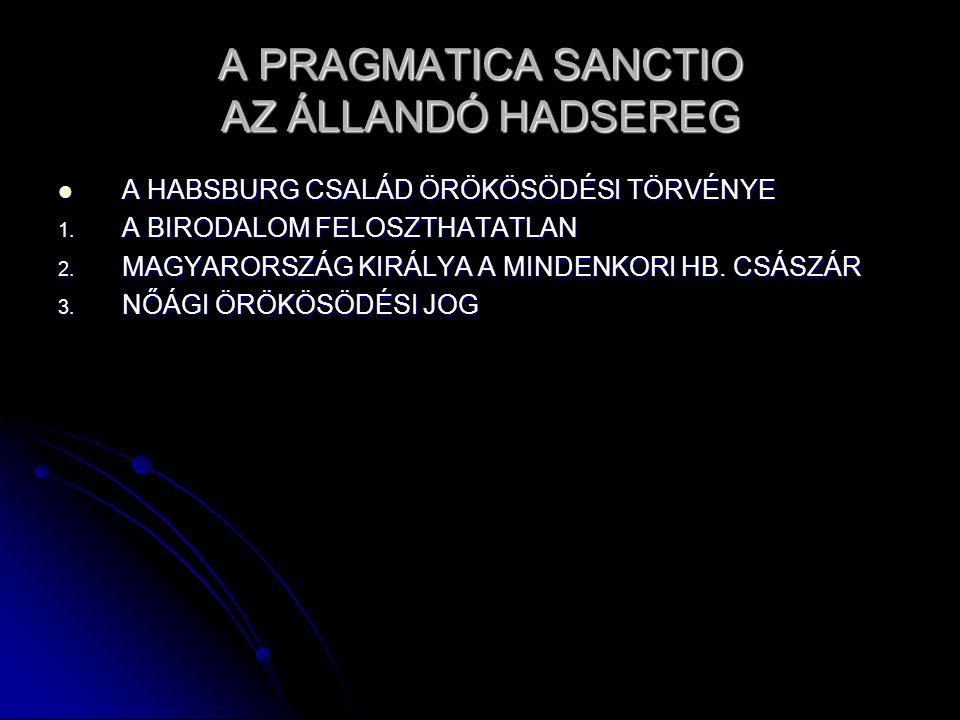 A PRAGMATICA SANCTIO AZ ÁLLANDÓ HADSEREG A HABSBURG CSALÁD ÖRÖKÖSÖDÉSI TÖRVÉNYE A HABSBURG CSALÁD ÖRÖKÖSÖDÉSI TÖRVÉNYE 1.