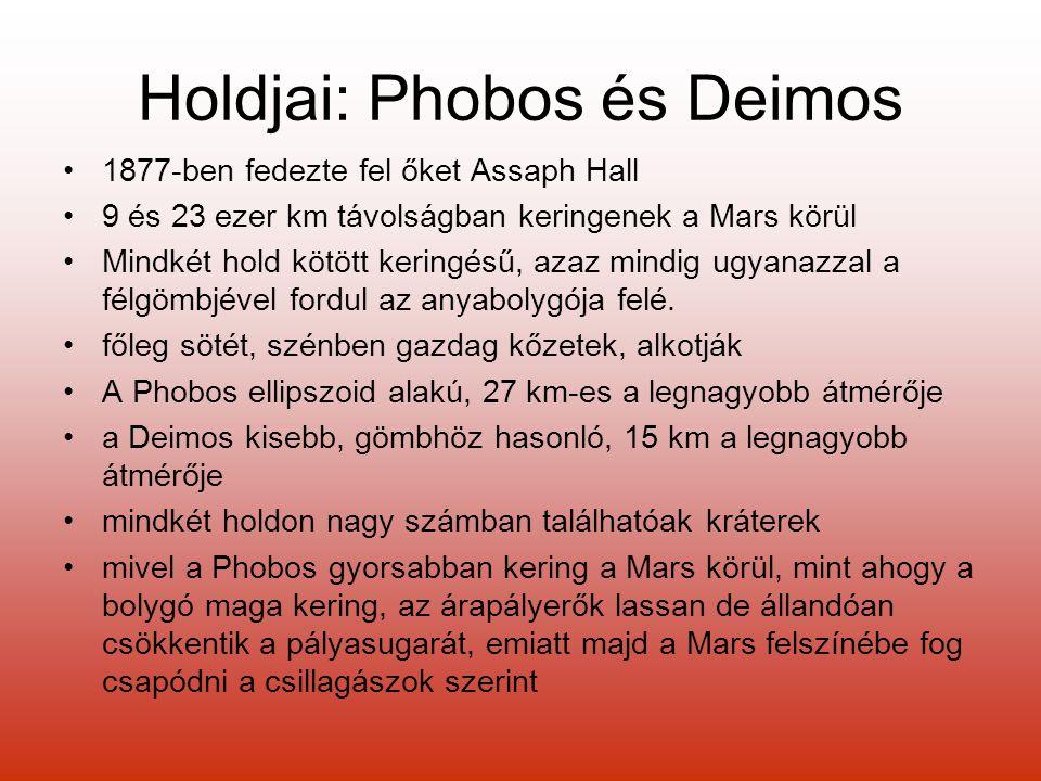 Holdjai: Phobos és Deimos 1877-ben fedezte fel őket Assaph Hall 9 és 23 ezer km távolságban keringenek a Mars körül Mindkét hold kötött keringésű, azaz mindig ugyanazzal a félgömbjével fordul az anyabolygója felé.